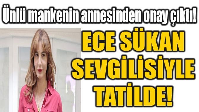ECE SÜKAN SEVGİLİSİYLE TATİLDE!
