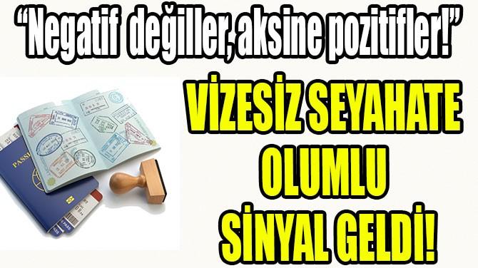 VİZESİZ SEYAHATE OLUMLU SİNYAL GELDİ!