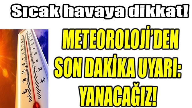 METEOROLOJİ'DEN SON DAKİKA UYARI: YANACAĞIZ!