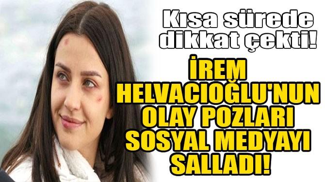 İREM HELVACIOĞLU'NUN OLAY POZLARI SOSYAL MEDYAYI SALLADI!