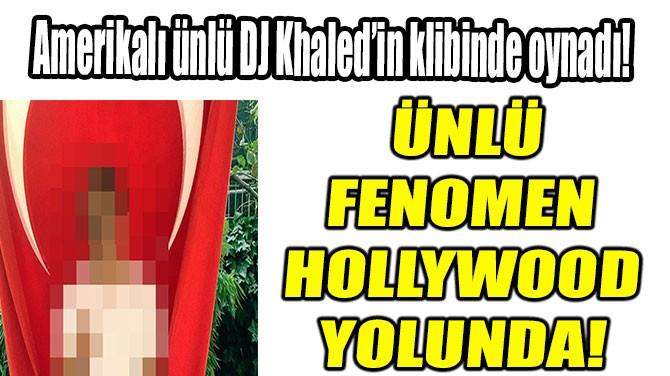 ÜNLÜ FENOMEN HOLLYWOOD YOLUNDA!