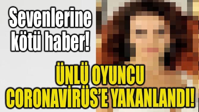ÜNLÜ OYUNCU CORONAVİRÜS'E YAKANLANDI!