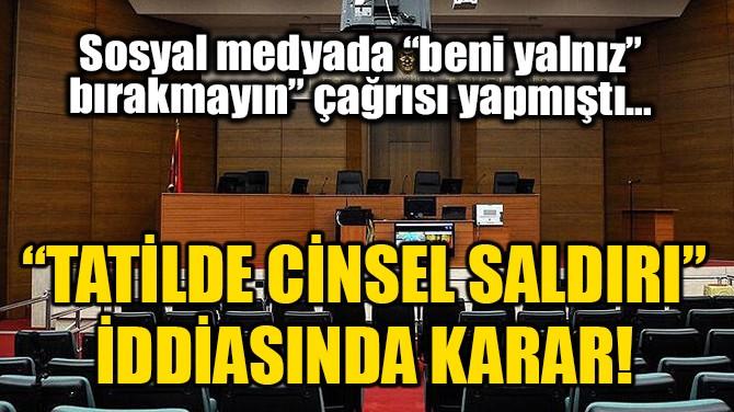 TATİLDE CİNSEL SALDIRI İDDİASINDA KARAR!