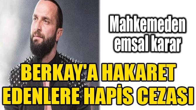 BERKAY'A HAKARET EDENLERE HAPİS CEZASI