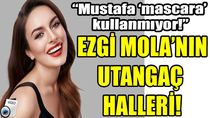 EZGİ MOLA'NIN UTANGAÇ HALLERİ!