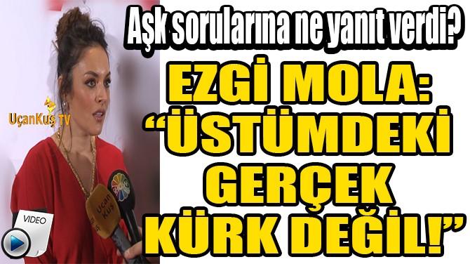 """EZGİ MOLA: """"ÜSTÜMDEKİ  GERÇEK  KÜRK DEĞİL!"""""""