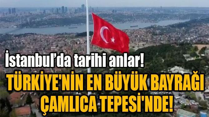 TÜRKİYE'NİN EN BÜYÜK BAYRAĞI  ÇAMLICA TEPESİ'NDE!