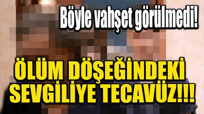 ÖLÜM DÖŞEĞİNDEKİ SEVGİLİYE TECAVÜZ!!!