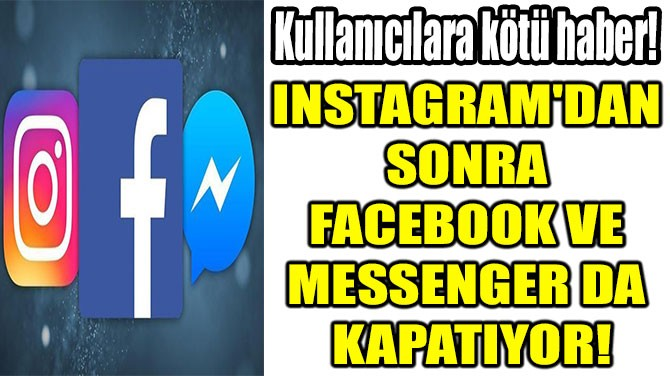O UYGULAMA FACEBOOK VE  MESSENGER DA  KAPATIYOR!