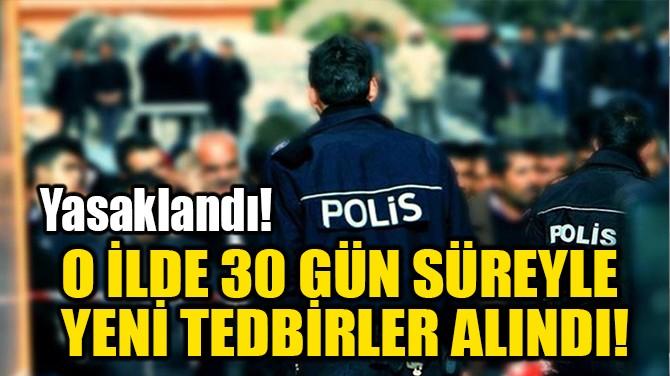 O İLDE 30 GÜN SÜREYLE YENİ TEDBİRLER ALINDI!