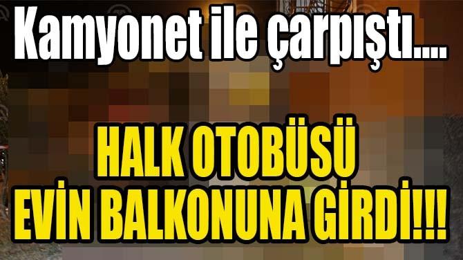 HALK OTOBÜSÜ EVİN BALKONUNA GİRDİ!!!