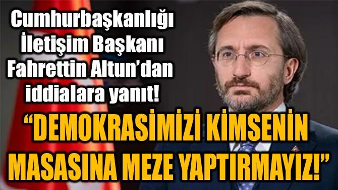 """""""DEMOKRASİMİZİ KİMSENİN  MASASINA MEZE YAPTIRMAYIZ!"""""""