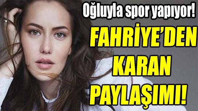 FAHRİYE'DEN KARAN PAYLAŞIMI!