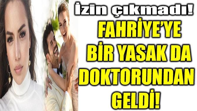 FAHRİYE'YE BİR YASAK DA DOKTORUNDAN  GELDİ!