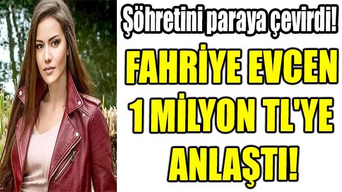 FAHRİYE EVCEN  1 MİLYON TL'YE  ANLAŞTI!