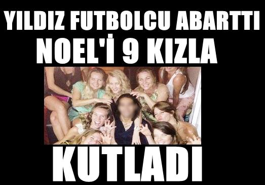 GOLCÜ FUTBOLCU ABARTTI! NOEL'İ 9 KIZLA BİRLİKTE KUTLADI!