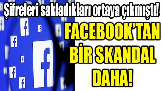 FACEBOOK'TAN BİR SKANDAL DAHA!