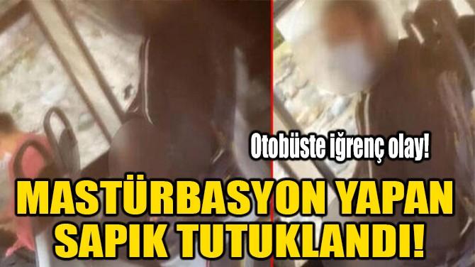 MASTÜRBASYON YAPAN SAPIK TUTUKLANDI!