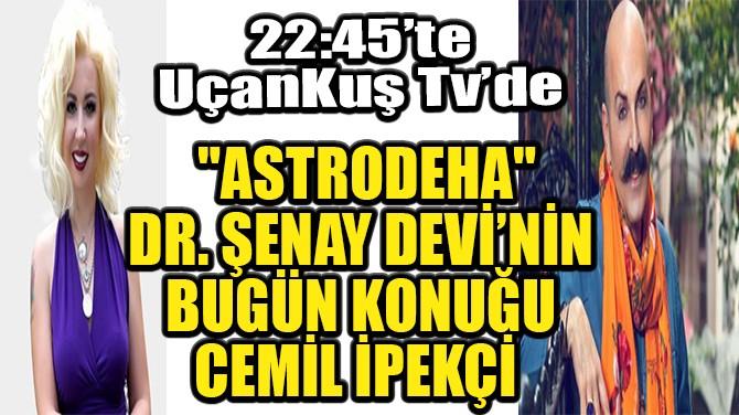 """""""ASTRODEHA"""" DR. ŞENAY DEVİ'NİN BUGÜN KONUĞU CEMİL İPEKÇİ"""