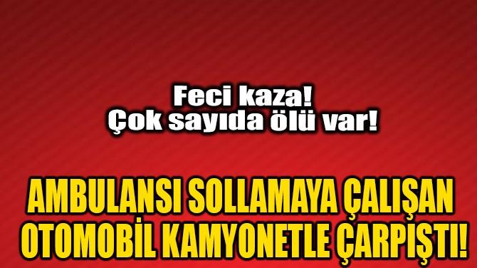 AMBULANSI SOLLAMAYA ÇALIŞAN OTOMOBİL KAMYONLA ÇARPIŞTI!