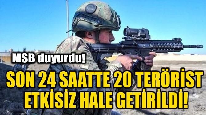 SON 24 SAATTE 20 TERÖRİST ETKİSİZ HALE GETİRİLDİ!
