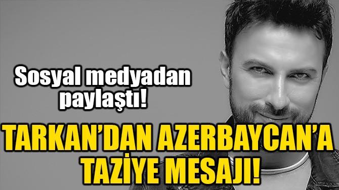 TARKAN'DAN AZERBAYCAN'A TAZİYE MESAJI!