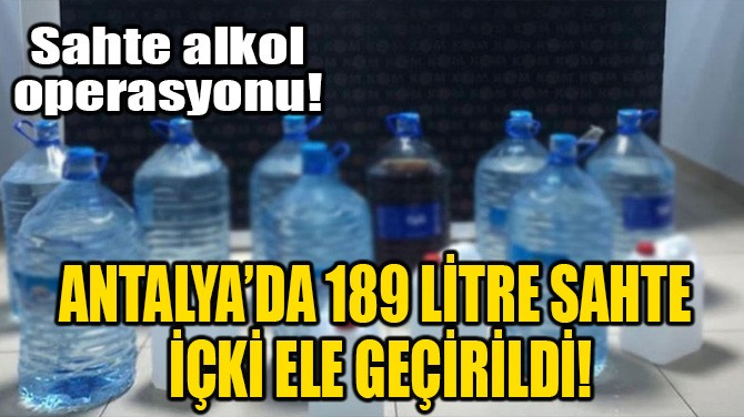 ANTALYA'DA 189 LİTRE SAHTE İÇKİ ELE GEÇİRİLDİ!