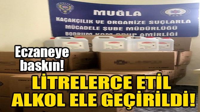LİTRELERCE ETİL ALKOL ELE GEÇİRİLDİ!