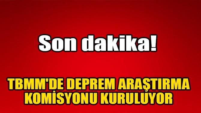 TBMM'DE DEPREM ARAŞTIRMA KOMİSYONU KURULUYOR