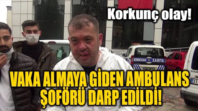 VAKA ALMAYA GİDEN AMBULANS ŞOFÖRÜ DARP EDİLDİ!