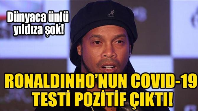 RONALDINHO'NUN COVID-19 TESTİ POZİTİF ÇIKTI!