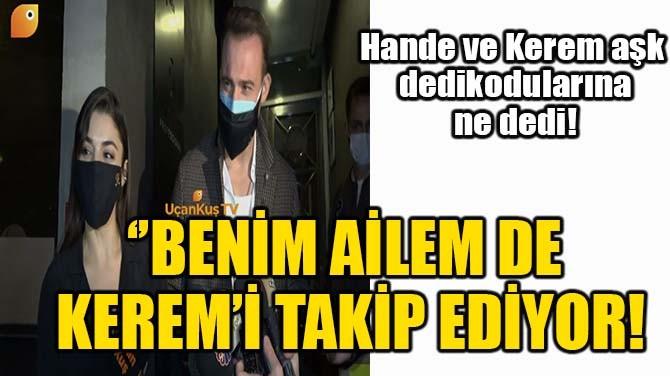 ''BENİM DE AİLEM KEREM'İ TAKİP EDİYOR!''