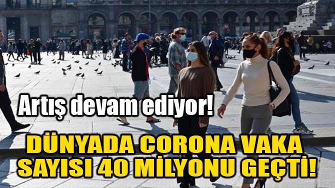 DÜNYADA CORONA VAKA SAYISI 40 MİLYONU GEÇTİ!