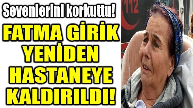 FATMA GİRİK YENİDEN HASTANEYE KALDIRILDI!
