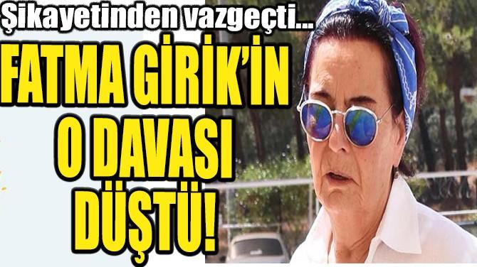 FATMA GİRİK'İN O DAVASI DÜŞTÜ!
