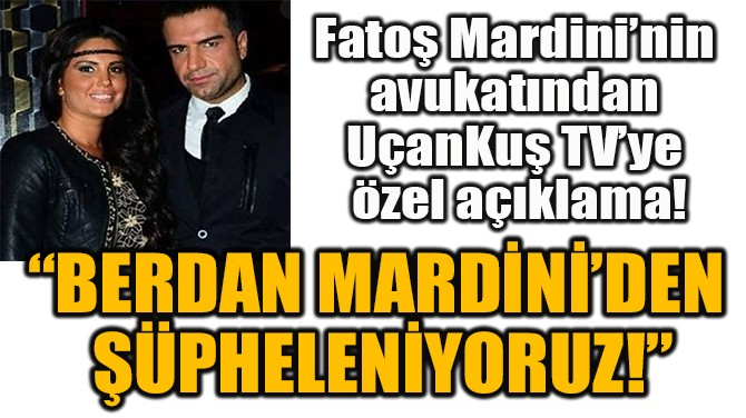 """""""BERDAN MARDİNİ'DEN  ŞÜPHELENİYORUZ!"""""""