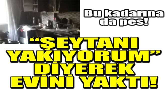 """""""ŞEYTANI YAKIYORUM"""" DİYEREK EVİNİ YAKTI!"""