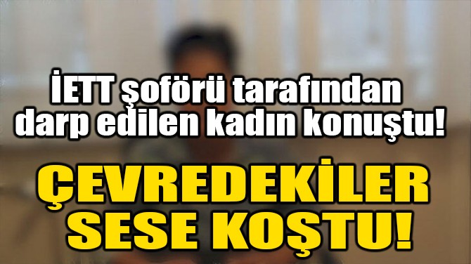 İETT ŞOFÖRÜ TARAFINDAN DARP EDİLEN KADIN KONUŞTU!