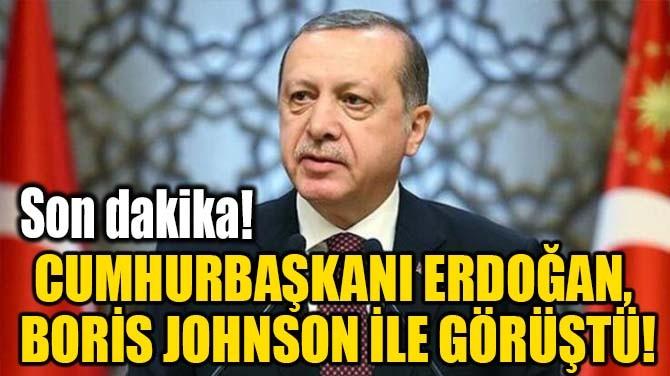 CUMHURBAŞKANI ERDOĞAN, BORİS JOHNSON İLE GÖRÜŞTÜ!