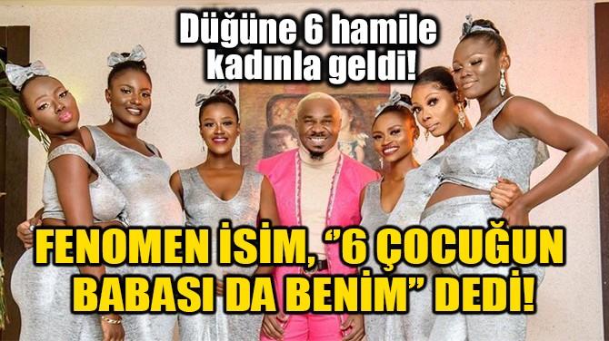 FENOMEN İSİM,''6 ÇOCUĞUN BABASI DA BENİM'' DEDİ!