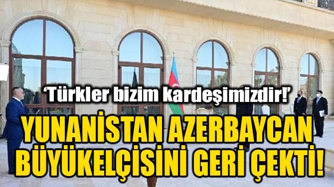 YUNANİSTAN, AZERBAYCAN BÜYÜKELÇİSİNİ GERİ ÇEKTİ!