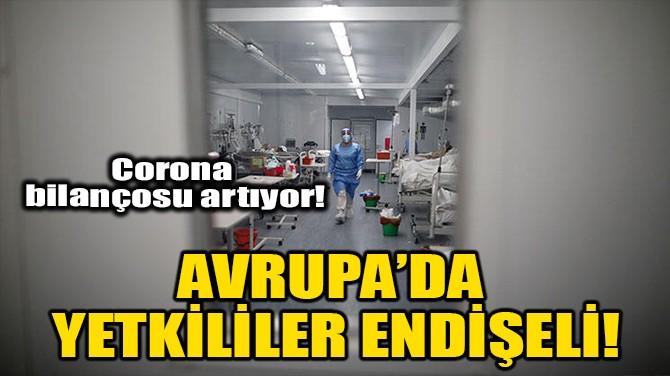 AVRUPA'DA YETKİLİLER ENDİŞELİ!