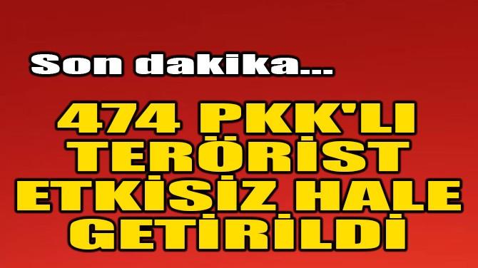 474 PKK'LI TERÖRİST ETKİSİZ HALE GETİRİLDİ
