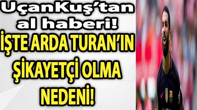İŞTE ARDA TURAN'IN ŞİKAYETÇİ OLMA NEDENİ!