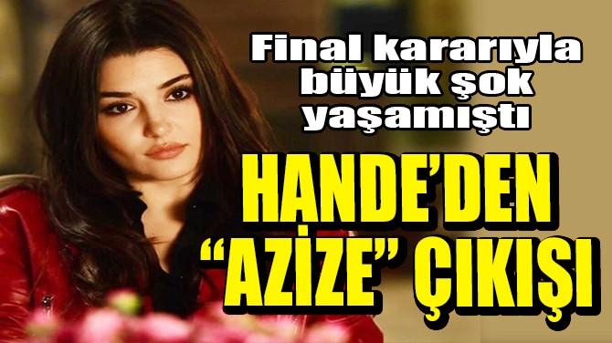 """HANDE ERÇEL'DEN """"AZİZE"""" ÇIKIŞI!"""