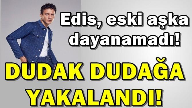 EDİS DUDAK DUDAĞA YAKALANDI!
