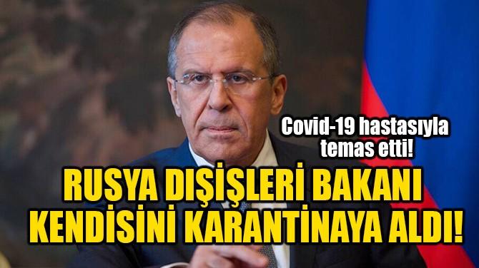 RUSYA DIŞİŞLERİ BAKANI KENDİSİNİ KARANTİNAYA ALDI!