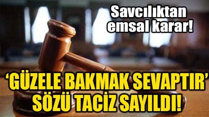 'GÜZELE BAKMAK SEVAPTIR' SÖZÜ TACİZ SAYILDI!