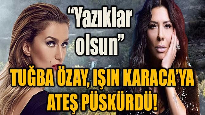 TUĞBA ÖZAY, IŞIN KARACA'YA ATEŞ PÜSKÜRDÜ!