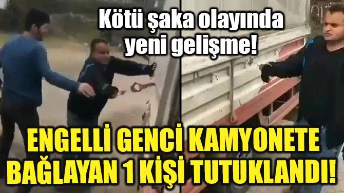 ENGELLİ GENCİ KAMYONETE BAĞLAYAN 1 KİŞİ TUTUKLANDI!